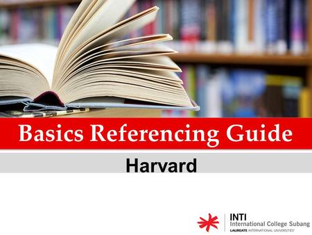 Harvard Basics Referencing Guide. Referencing is an acknowledgement of the sources of the information, ideas, thoughts and data which you have used in.