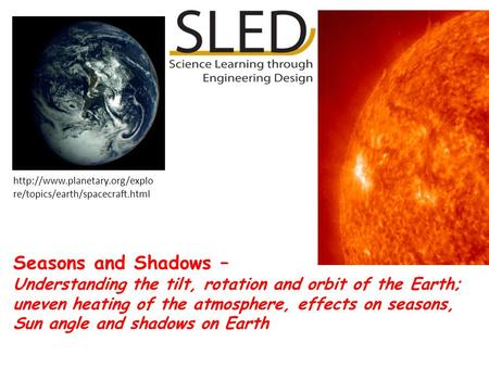 Seasons and Shadows – Understanding the tilt, rotation and orbit of the Earth; uneven heating of the atmosphere, effects on seasons, Sun angle and shadows.