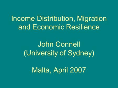 Income Distribution, Migration and Economic Resilience John Connell (University of Sydney) Malta, April 2007.
