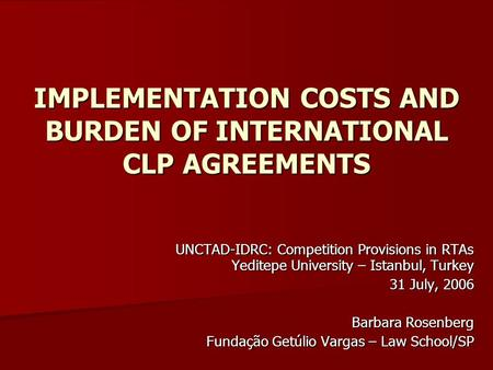 IMPLEMENTATION COSTS AND BURDEN OF INTERNATIONAL CLP AGREEMENTS UNCTAD-IDRC: Competition Provisions in RTAs Yeditepe University – Istanbul, Turkey 31 July,