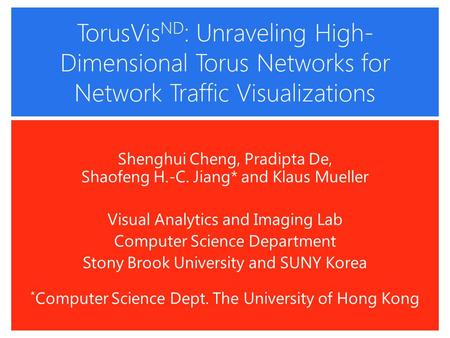 TorusVis ND : Unraveling High- Dimensional Torus Networks for Network Traffic Visualizations Shenghui Cheng, Pradipta De, Shaofeng H.-C. Jiang* and Klaus.