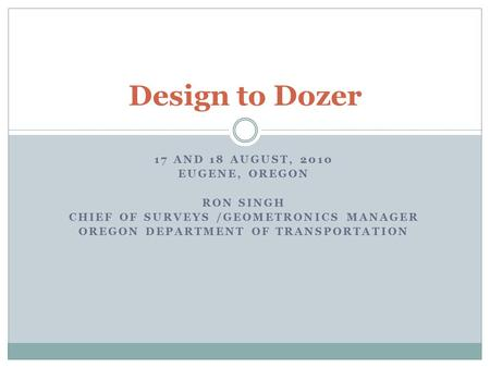17 AND 18 AUGUST, 2010 EUGENE, OREGON RON SINGH CHIEF OF SURVEYS /GEOMETRONICS MANAGER OREGON DEPARTMENT OF TRANSPORTATION Design to Dozer.