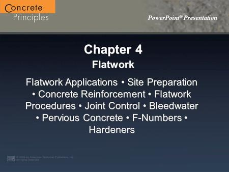 PowerPoint ® Presentation Chapter 4 Flatwork Flatwork Applications Site Preparation Concrete Reinforcement Flatwork Procedures Joint Control Bleedwater.