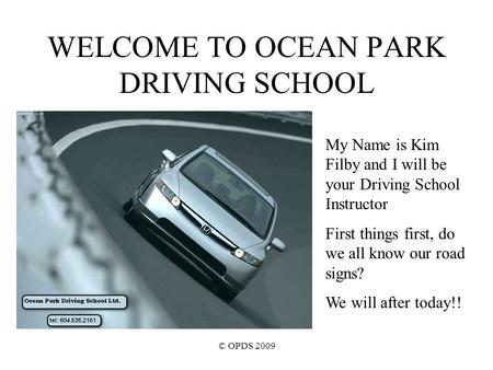 © OPDS 2009 WELCOME TO OCEAN PARK DRIVING SCHOOL My Name is Kim Filby and I will be your Driving School Instructor First things first, do we all know our.