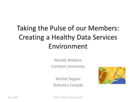 Taking the Pulse of our Members: Creating a Healthy Data Services Environment Wendy Watkins Carleton University Michel Seguin Statistics Canada May, 2009IASSIST.