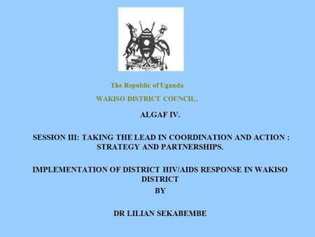 The Republic of Uganda WAKISO DISTRICT COUNCIL. ALGAF IV. SESSION III: TAKING THE LEAD IN COORDINATION AND ACTION : STRATEGY AND PARTNERSHIPS. IMPLEMENTATION.