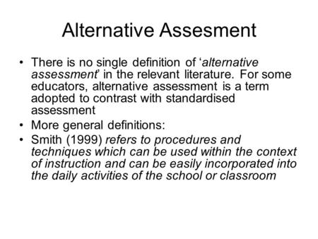 Alternative Assesment There is no single definition of 'alternative assessment' in the relevant literature. For some educators, alternative assessment.