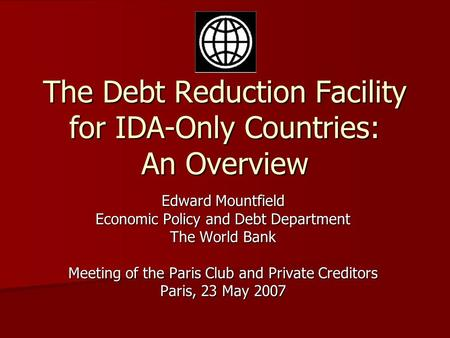 The Debt Reduction Facility for IDA-Only Countries: An Overview Edward Mountfield Economic Policy and Debt Department The World Bank Meeting of the Paris.