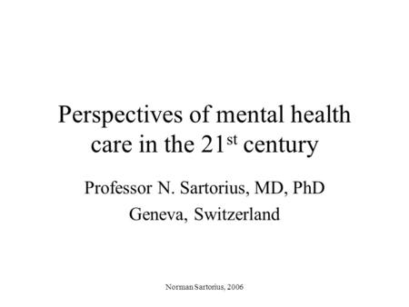 Norman Sartorius, 2006 Perspectives of mental health care in the 21 st century Professor N. Sartorius, MD, PhD Geneva, Switzerland.