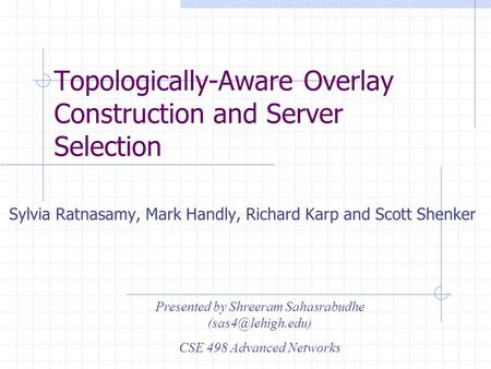 Topologically-Aware Overlay Construction and Server Selection Sylvia Ratnasamy, Mark Handly, Richard Karp and Scott Shenker Presented by Shreeram Sahasrabudhe.