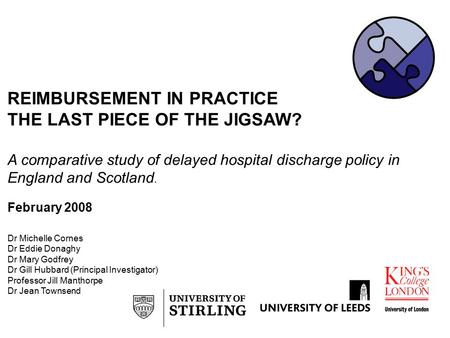 REIMBURSEMENT IN PRACTICE THE LAST PIECE OF THE JIGSAW? A comparative study of delayed hospital discharge policy in England and Scotland. February 2008.