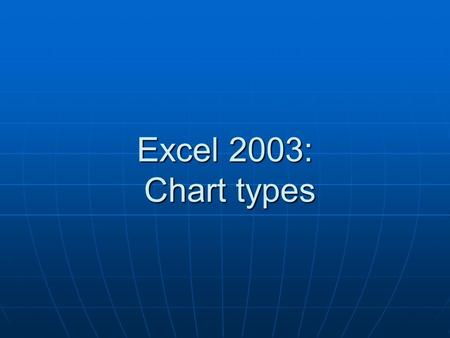 Excel 2003: Chart types. Column chart Shows data changes over a period of time Shows data changes over a period of time Or illustrates comparisons among.