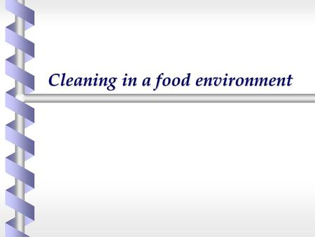 Cleaning in a food environment. b Why Clean? b A little science  The role of water  surfactants b Choice of cleaning products b Terminal disinfectants.