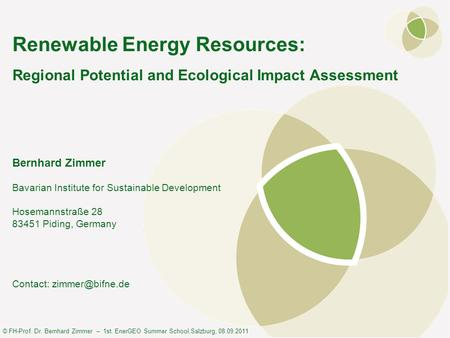 © FH-Prof. Dr. Bernhard Zimmer – 1st. EnerGEO Summer School,Salzburg, 08.09.2011 Renewable Energy Resources: Regional Potential and Ecological Impact Assessment.