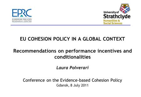 EU COHESION POLICY IN A GLOBAL CONTEXT Recommendations on performance incentives and conditionalities Laura Polverari Conference on the Evidence-based.