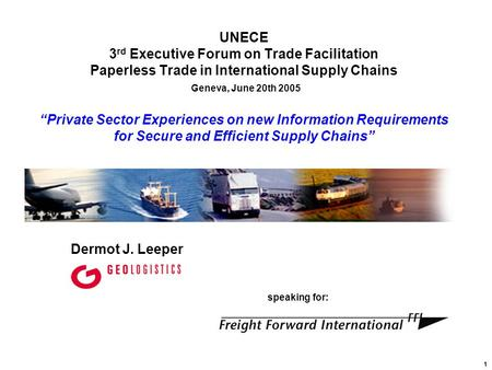 1 Dermot J. Leeper speaking for: UNECE 3 rd Executive Forum on Trade Facilitation Paperless Trade in International Supply Chains Geneva, June 20th 2005.