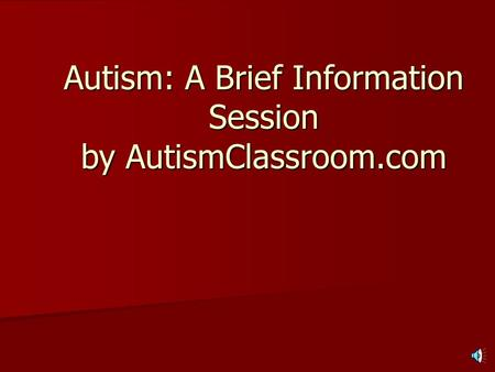 Autism: A Brief Information Session by AutismClassroom.com.