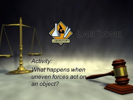 Lab Zone Activity: What happens when uneven forces act on an object? Activity: What happens when uneven forces act on an object?