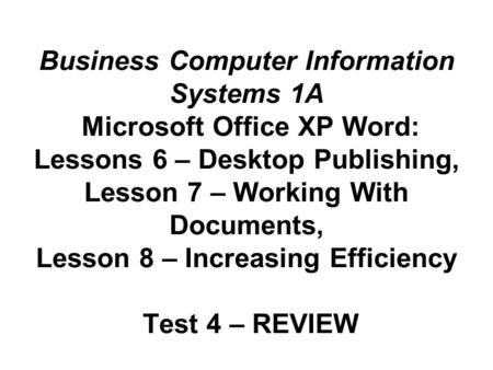 Business Computer Information Systems 1A Microsoft Office XP Word: Lessons 6 – Desktop Publishing, Lesson 7 – Working With Documents, Lesson 8 – Increasing.