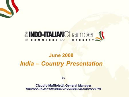 June 2008 India – Country Presentation by Claudio Maffioletti, General Manager THE INDO-ITALIAN CHAMBER OF COMMERCE AND INDUSTRY.