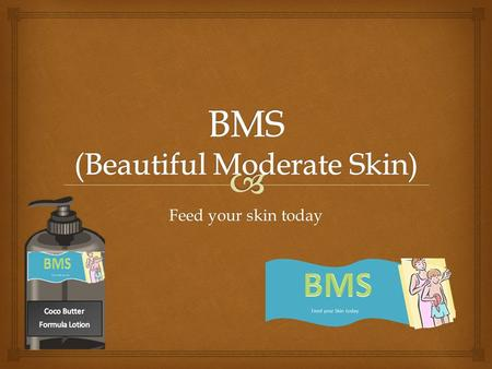 Feed your skin today.   To begin with BMS Company delivers the assurance of quality all in a bottle. BMS stands for Beautiful Moderate Skin. The BMS.