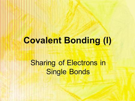 Covalent Bonding (I) Sharing of Electrons in Single Bonds.