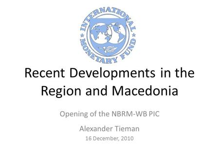Recent Developments in the Region and Macedonia Opening of the NBRM-WB PIC Alexander Tieman 16 December, 2010.