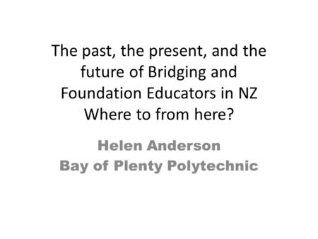 The past, the present, and the future of Bridging and Foundation Educators in NZ Where to from here? Helen Anderson Bay of Plenty Polytechnic.