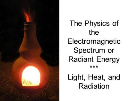 The Physics of the Electromagnetic Spectrum or Radiant Energy *** Light, Heat, and Radiation.