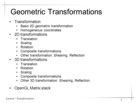 Lecture 7 Transformation 1 Geometric Transformations Transformation Basic 2D geometric transformation Homogeneous coordinates 2D transformations Translation.