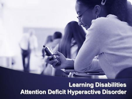 Learning Disabilities Attention Deficit Hyperactive Disorder.