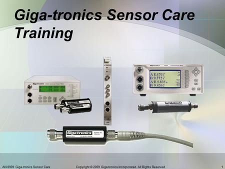 Giga-tronics Sensor Care Training AN-9909 Giga-tronics Sensor Care1Copyright © 2009 Giga-tronics Incorporated. All Rights Reserved.