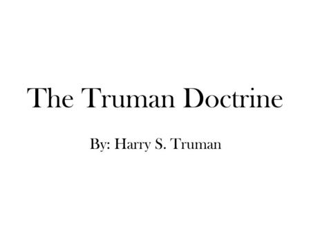 The Truman Doctrine By: Harry S. Truman.