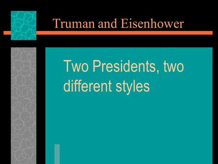 Truman and Eisenhower Two Presidents, two different styles.