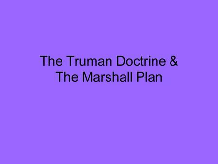 The Truman Doctrine & The Marshall Plan. U.S. Focus After WWII War Against Communism Policy of Containment 1. Help the smaller countries resist.