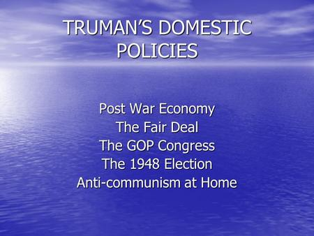 TRUMAN'S DOMESTIC POLICIES Post War Economy The Fair Deal The GOP Congress The 1948 Election Anti-communism at Home.