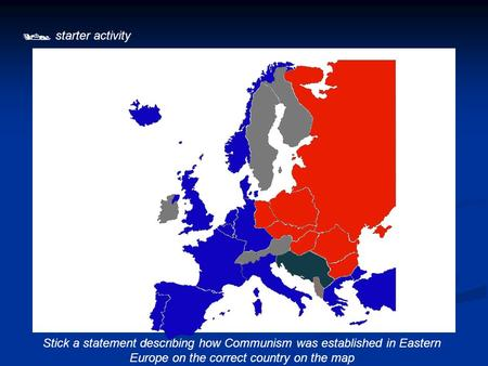  starter activity Stick a statement describing how Communism was established in Eastern Europe on the correct country on the map.