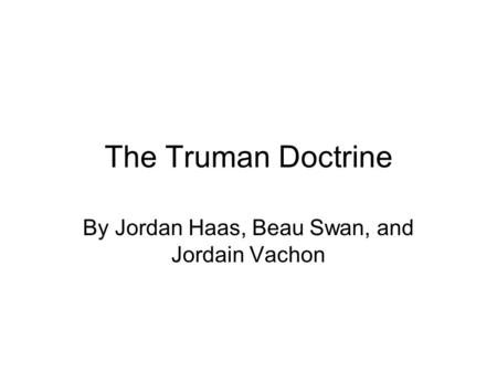 The Truman Doctrine By Jordan Haas, Beau Swan, and Jordain Vachon.