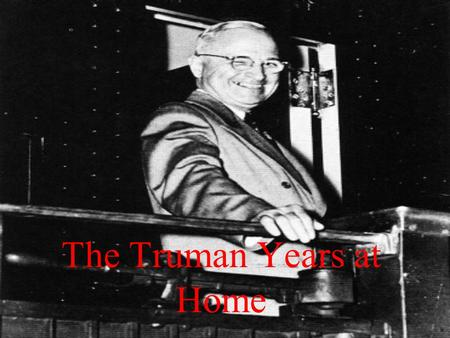 The Truman Years at Home. The Post War Economy A return to Depression? –Only the War had ended it –15,000,000 soldiers return –Less demand –Memories of.