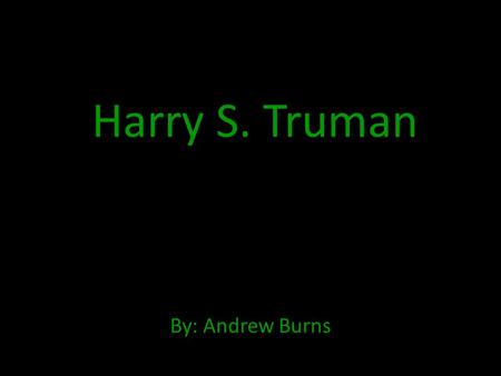 Harry S. Truman By: Andrew Burns. Early Life Harry S. Truman was born in Lamar, Missouri. He was born on the date May 8, 1884. His parents were John Anderson.