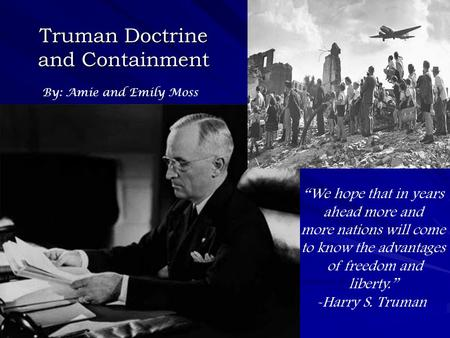 "Truman Doctrine and Containment By: Amie and Emily Moss ""We hope that in years ahead more and more nations will come to know the advantages of freedom."