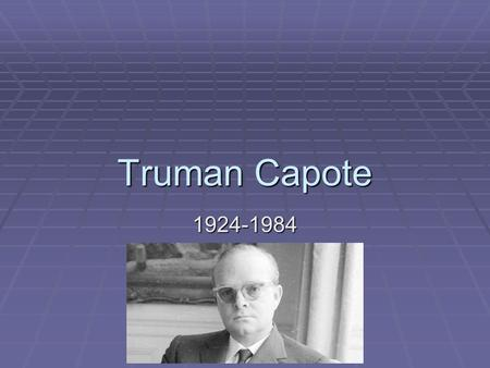 Truman Capote 1924-1984. o Capote was born and raised in New Orleans. He spent summers with his aunt in Alabama in the same town as Harper Lee and was.