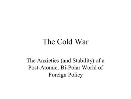 The Cold War The Anxieties (and Stability) of a Post-Atomic, Bi-Polar World of Foreign Policy.