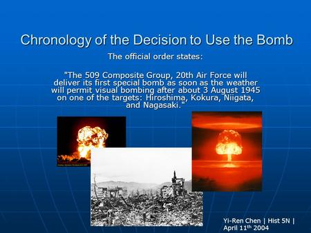 Chronology <strong>of</strong> the Decision to Use the <strong>Bomb</strong> The official order states: The 509 Composite Group, 20th Air Force will deliver its first special <strong>bomb</strong> as soon.
