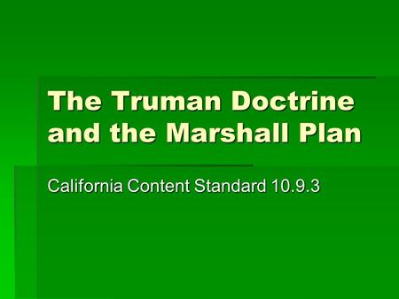 The Truman Doctrine and the Marshall Plan California Content Standard 10.9.3.