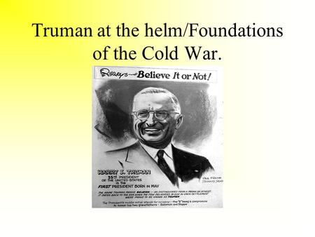 Truman at the helm/Foundations of the Cold War.. Yalta Feb 1945.