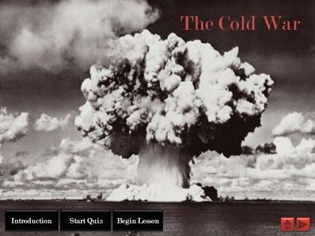 The Cold War Introduction Start Quiz Begin Lesson.