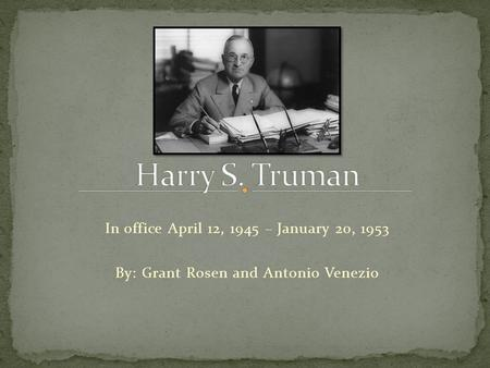 In office April 12, 1945 – January 20, 1953 By: Grant Rosen and Antonio Venezio.
