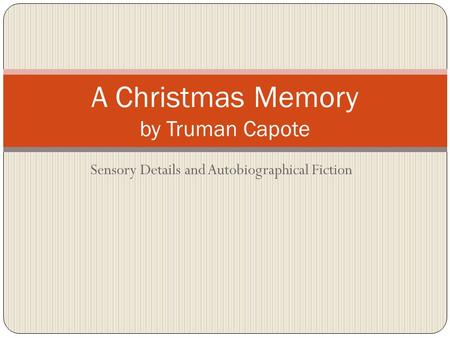 Sensory Details and Autobiographical Fiction A Christmas Memory by Truman Capote.