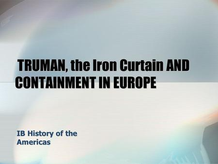 TRUMAN, the Iron Curtain AND CONTAINMENT IN EUROPE TRUMAN, the Iron Curtain AND CONTAINMENT IN EUROPE IB History of the Americas.